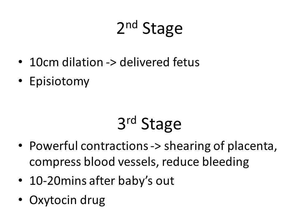 2 nd Stage 10cm dilation -> delivered fetus Episiotomy 3 rd Stage Powerful contractions -> shearing of placenta, compress blood vessels, reduce bleedi
