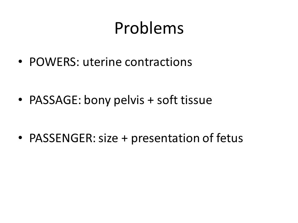 Problems POWERS: uterine contractions PASSAGE: bony pelvis + soft tissue PASSENGER: size + presentation of fetus
