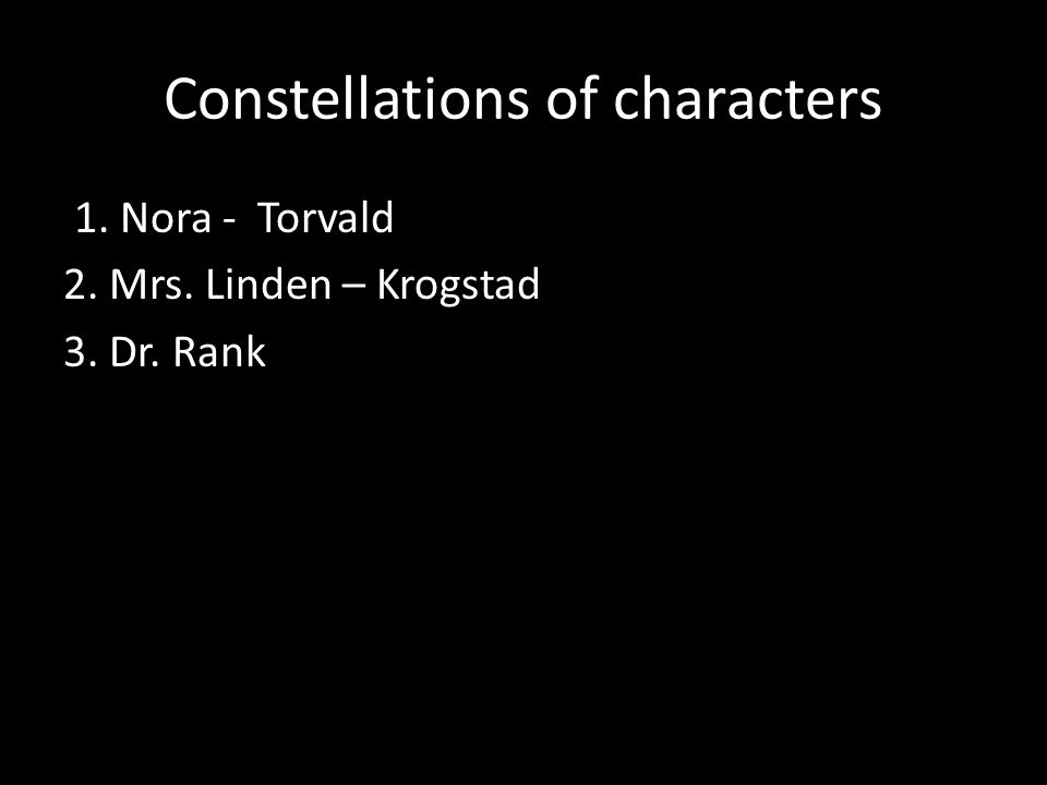 Constellations of characters 1. Nora - Torvald 2. Mrs. Linden – Krogstad 3. Dr. Rank