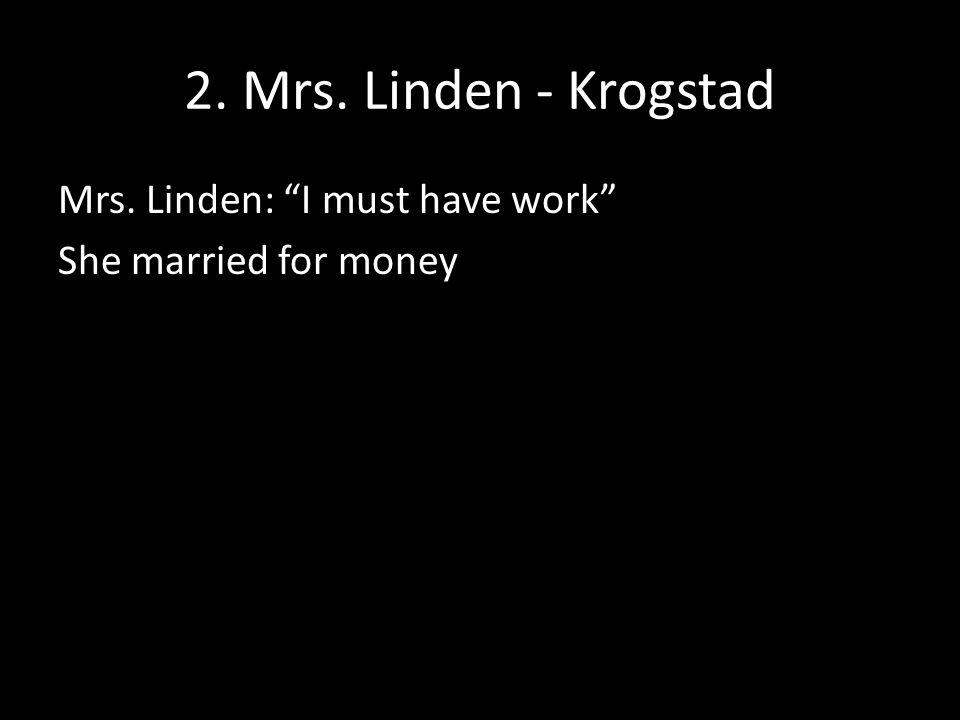 2. Mrs. Linden - Krogstad Mrs. Linden: I must have work She married for money