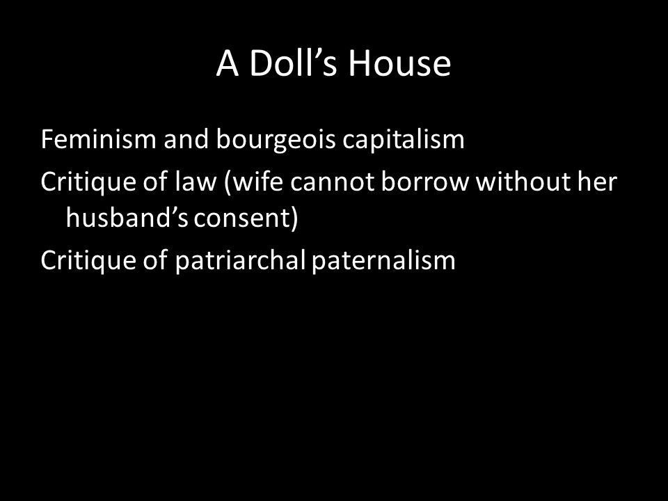 A Doll's House Feminism and bourgeois capitalism Critique of law (wife cannot borrow without her husband's consent) Critique of patriarchal paternalism