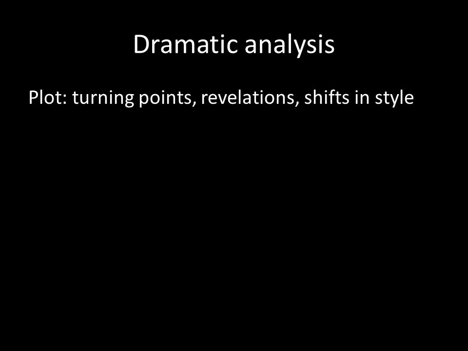 Dramatic analysis Plot: turning points, revelations, shifts in style