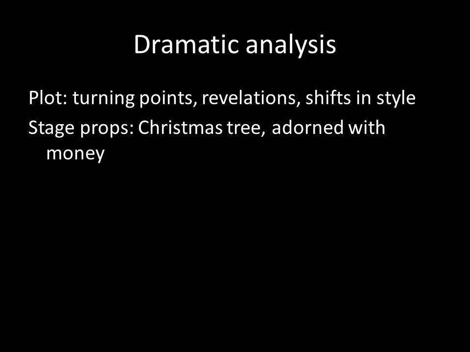 Dramatic analysis Plot: turning points, revelations, shifts in style Stage props: Christmas tree, adorned with money