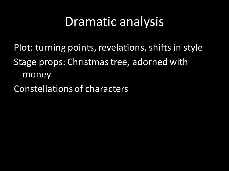 Dramatic analysis Plot: turning points, revelations, shifts in style Stage props: Christmas tree, adorned with money Constellations of characters