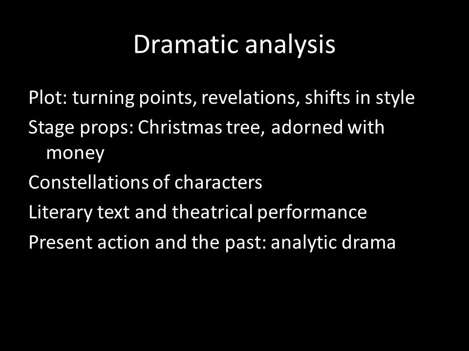 Dramatic analysis Plot: turning points, revelations, shifts in style Stage props: Christmas tree, adorned with money Constellations of characters Literary text and theatrical performance Present action and the past: analytic drama