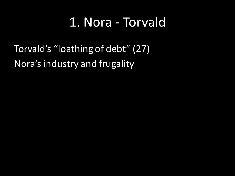 1. Nora - Torvald Torvald's loathing of debt (27) Nora's industry and frugality