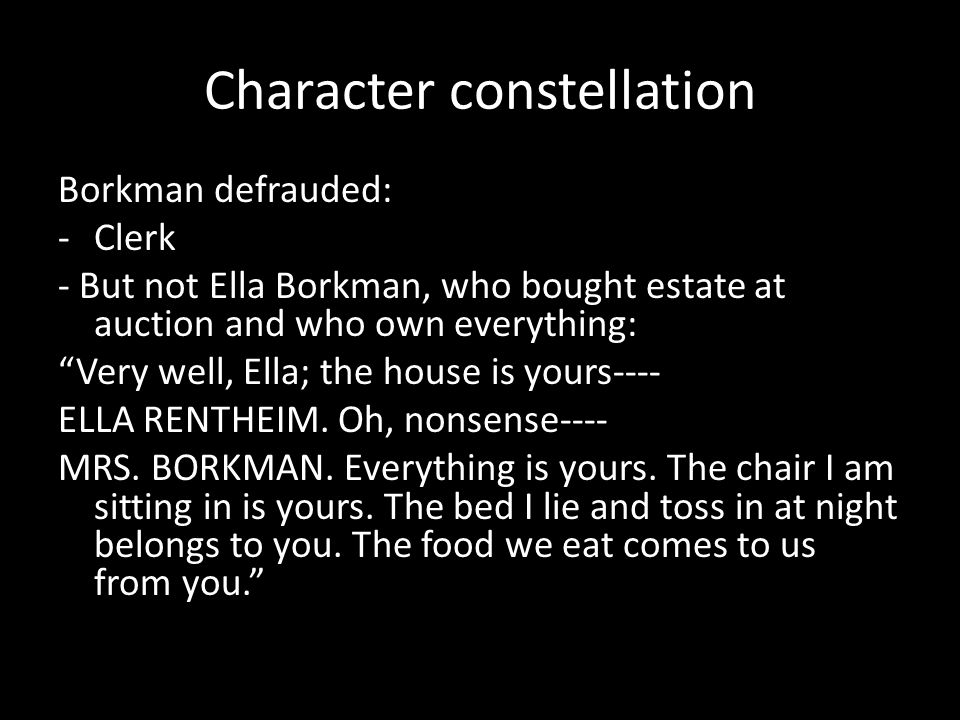 Character constellation Borkman defrauded: -Clerk - But not Ella Borkman, who bought estate at auction and who own everything: Very well, Ella; the house is yours---- ELLA RENTHEIM.