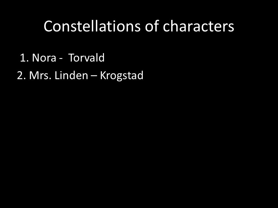Constellations of characters 1. Nora - Torvald 2. Mrs. Linden – Krogstad
