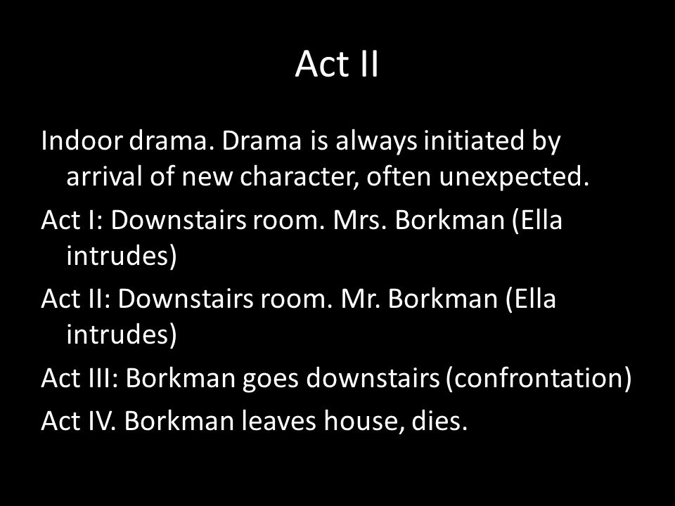 Act II Indoor drama. Drama is always initiated by arrival of new character, often unexpected.