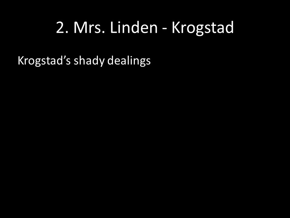 2. Mrs. Linden - Krogstad Krogstad's shady dealings