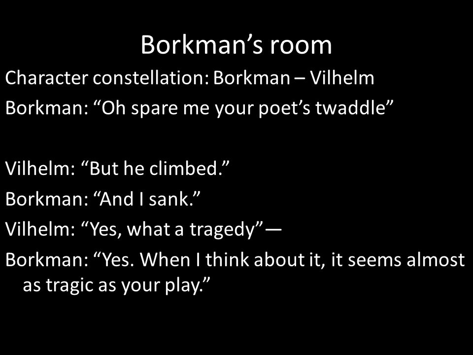 Borkman's room Character constellation: Borkman – Vilhelm Borkman: Oh spare me your poet's twaddle Vilhelm: But he climbed. Borkman: And I sank. Vilhelm: Yes, what a tragedy — Borkman: Yes.