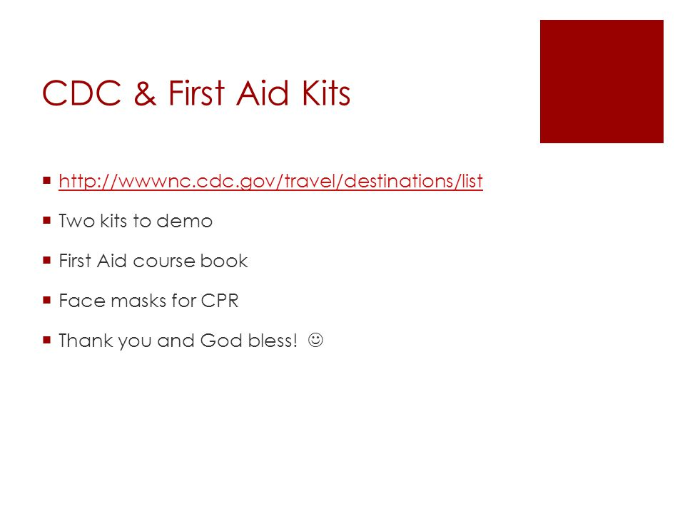 CDC & First Aid Kits  http://wwwnc.cdc.gov/travel/destinations/list http://wwwnc.cdc.gov/travel/destinations/list  Two kits to demo  First Aid course book  Face masks for CPR  Thank you and God bless!