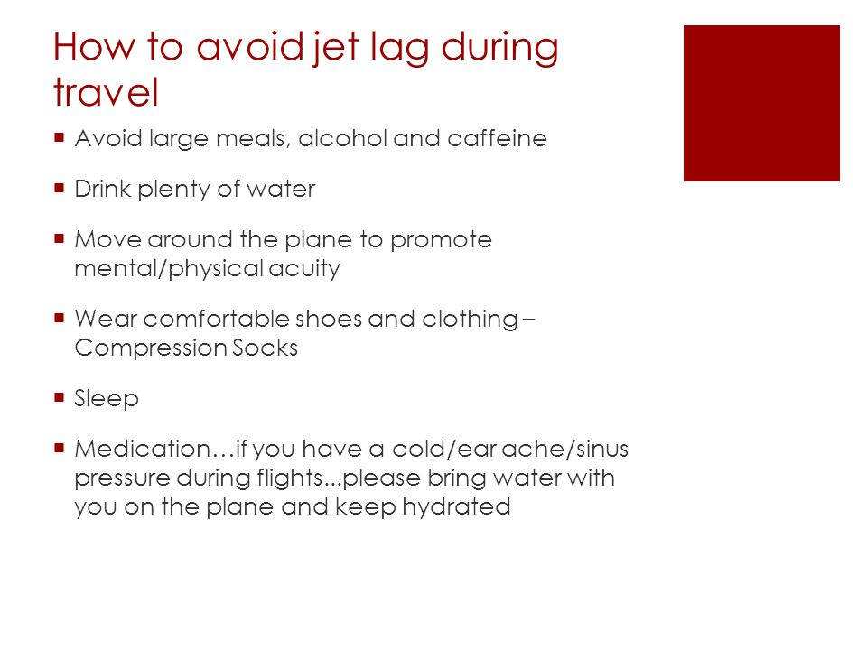 How to avoid jet lag during travel  Avoid large meals, alcohol and caffeine  Drink plenty of water  Move around the plane to promote mental/physical acuity  Wear comfortable shoes and clothing – Compression Socks  Sleep  Medication…if you have a cold/ear ache/sinus pressure during flights...please bring water with you on the plane and keep hydrated