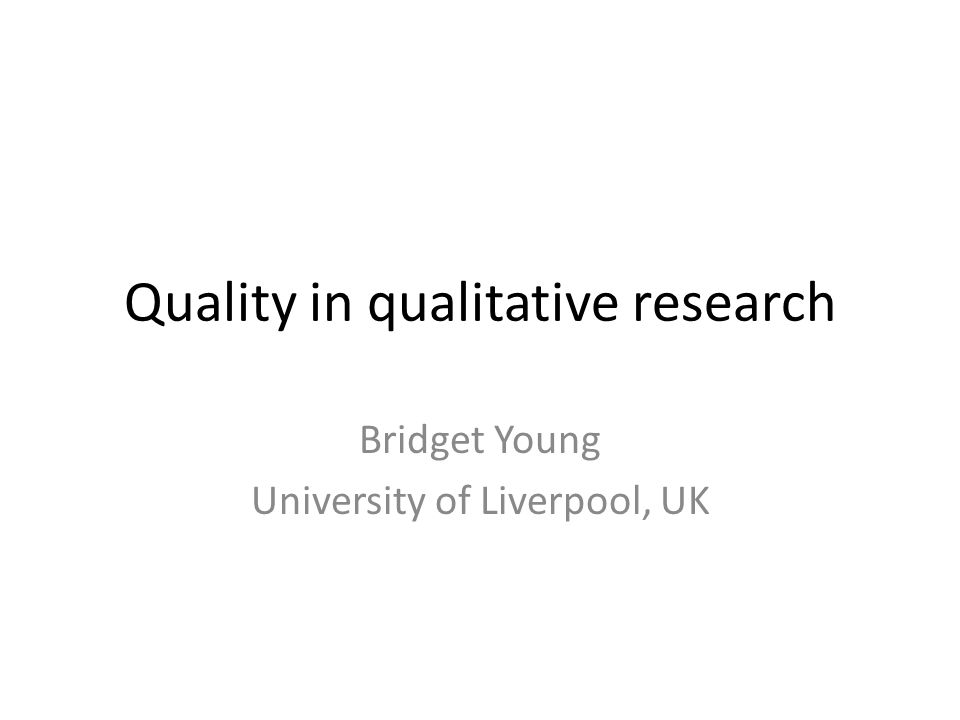 Quality in qualitative research Bridget Young University of Liverpool, UK