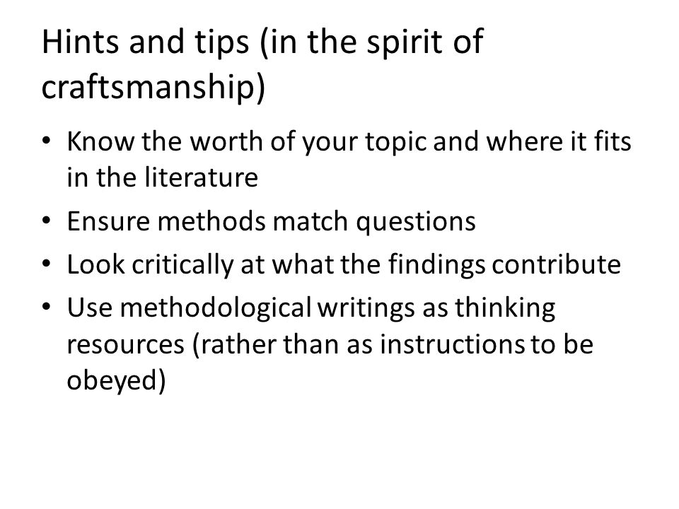 Hints and tips (in the spirit of craftsmanship) Know the worth of your topic and where it fits in the literature Ensure methods match questions Look critically at what the findings contribute Use methodological writings as thinking resources (rather than as instructions to be obeyed)