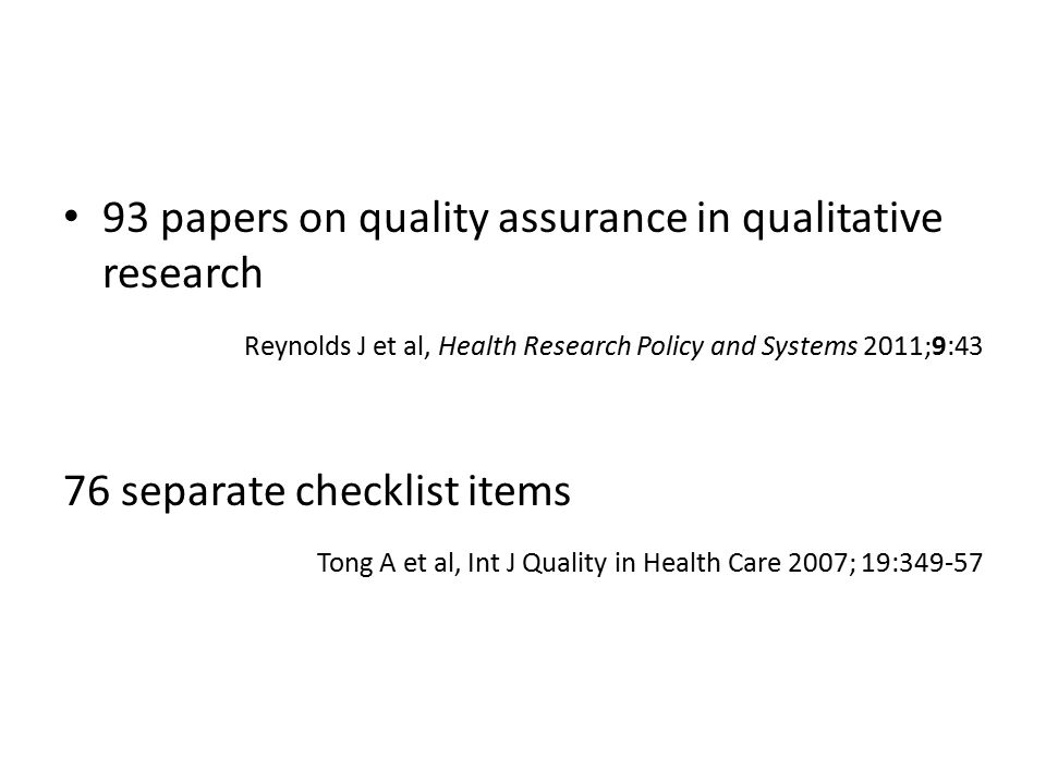 93 papers on quality assurance in qualitative research Reynolds J et al, Health Research Policy and Systems 2011;9:43 76 separate checklist items Tong A et al, Int J Quality in Health Care 2007; 19:349-57