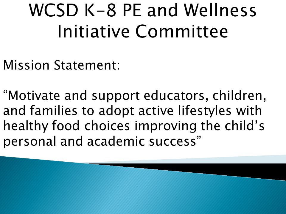 WCSD K-8 PE and Wellness Initiative Committee Mission Statement: Motivate and support educators, children, and families to adopt active lifestyles with healthy food choices improving the child's personal and academic success