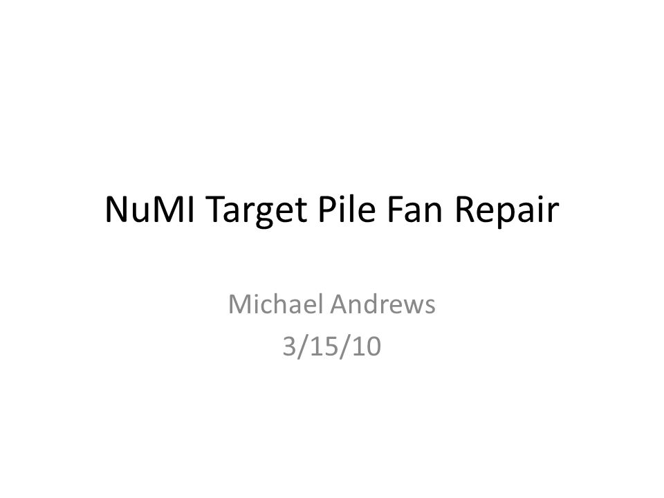 NuMI Target Pile Fan Repair Michael Andrews 3/15/10