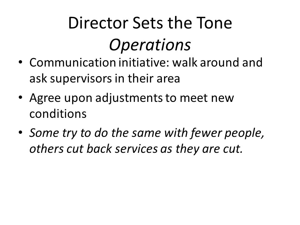 Director Sets the Tone Operations Communication initiative: walk around and ask supervisors in their area Agree upon adjustments to meet new condition