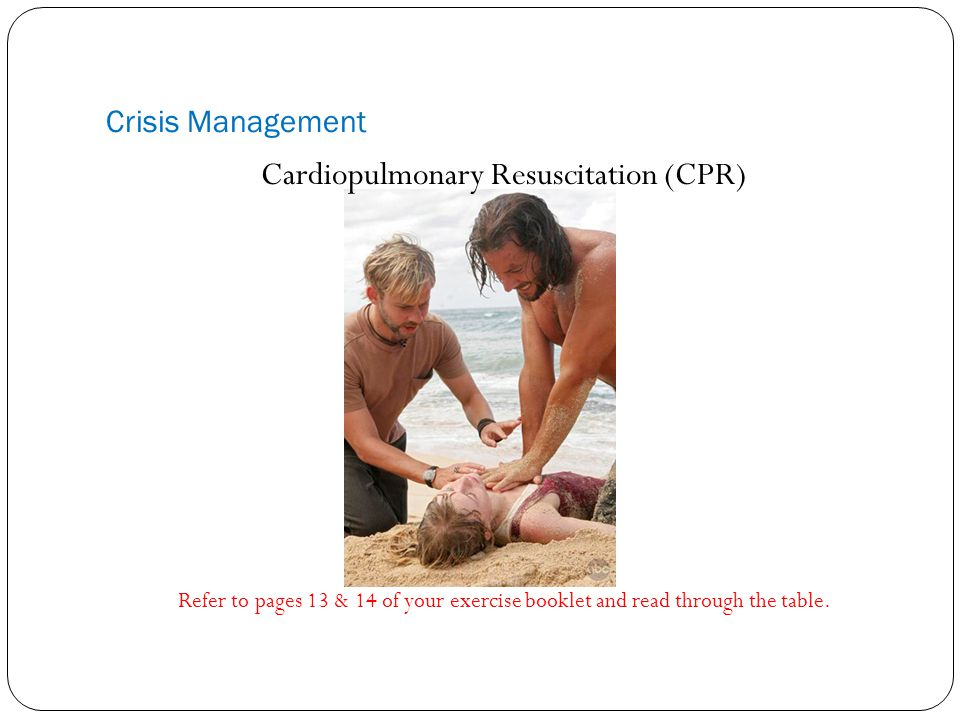 Crisis Management Cardiopulmonary Resuscitation (CPR) Refer to pages 13 & 14 of your exercise booklet and read through the table.