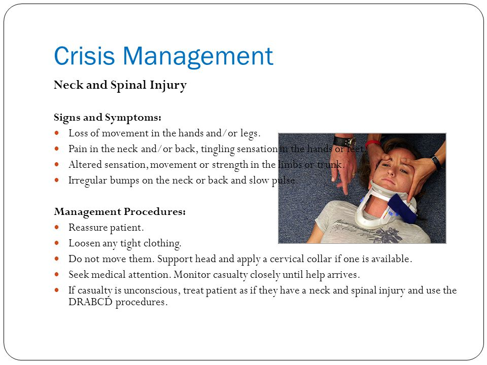 Crisis Management Neck and Spinal Injury Signs and Symptoms: Loss of movement in the hands and/or legs.