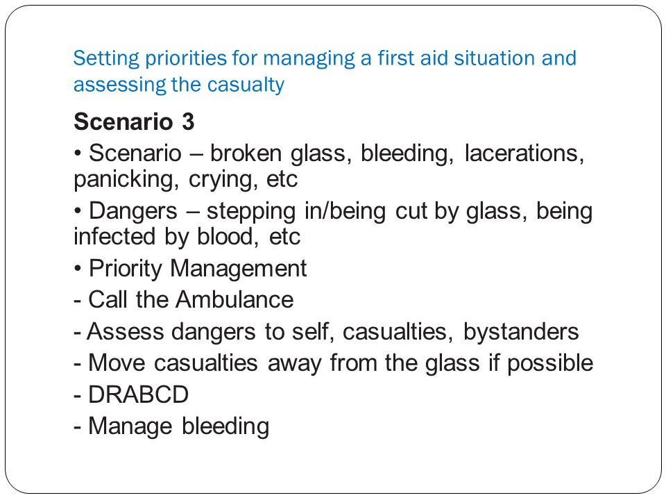 Setting priorities for managing a first aid situation and assessing the casualty Scenario 3 Scenario – broken glass, bleeding, lacerations, panicking,