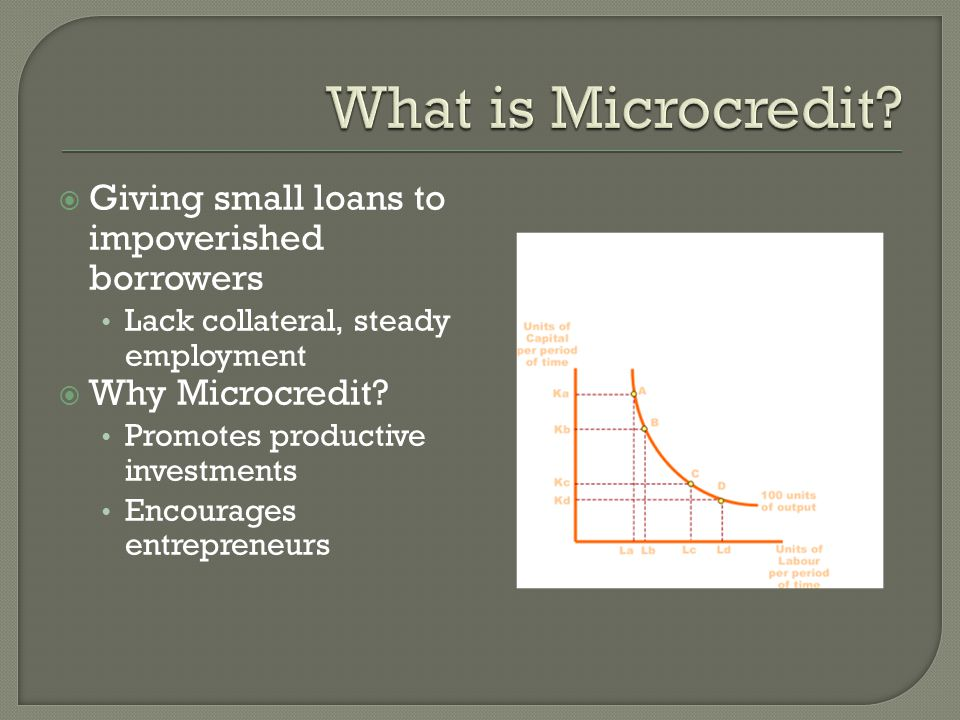  Giving small loans to impoverished borrowers Lack collateral, steady employment  Why Microcredit? Promotes productive investments Encourages entrep