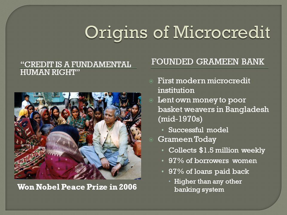 """CREDIT IS A FUNDAMENTAL HUMAN RIGHT"" FOUNDED GRAMEEN BANK  First modern microcredit institution  Lent own money to poor basket weavers in Banglades"