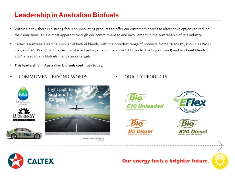 Leadership in Australian Biofuels Within Caltex, there is a strong focus on innovating products to offer our customers access to alternative options to reduce their emissions.