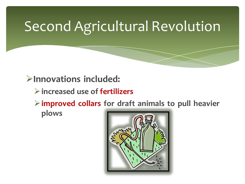  Innovations included:  increased use of fertilizers  improved collars for draft animals to pull heavier plows Second Agricultural Revolution