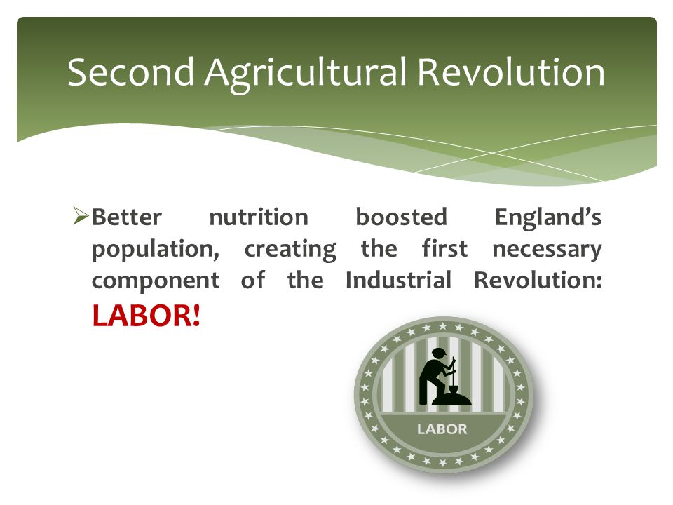  Better nutrition boosted England's population, creating the first necessary component of the Industrial Revolution: LABOR.