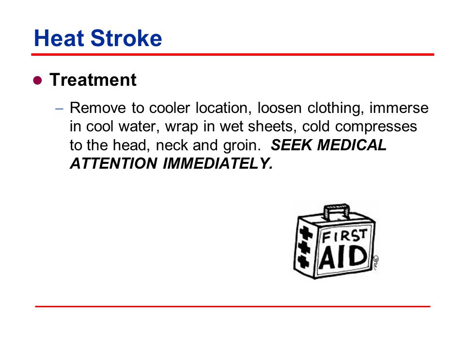 Heat Stroke Treatment  Remove to cooler location, loosen clothing, immerse in cool water, wrap in wet sheets, cold compresses to the head, neck and groin.