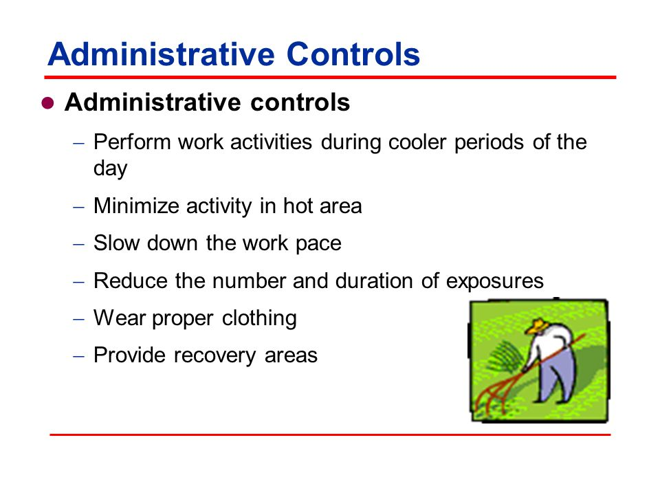 Administrative Controls Administrative controls  Perform work activities during cooler periods of the day  Minimize activity in hot area  Slow down the work pace  Reduce the number and duration of exposures  Wear proper clothing  Provide recovery areas
