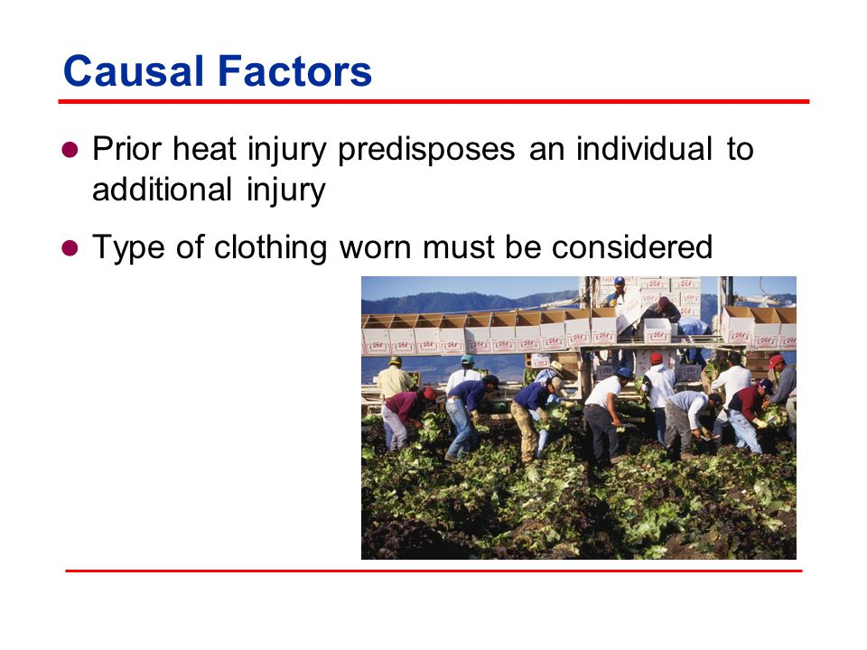 Causal Factors Prior heat injury predisposes an individual to additional injury Type of clothing worn must be considered