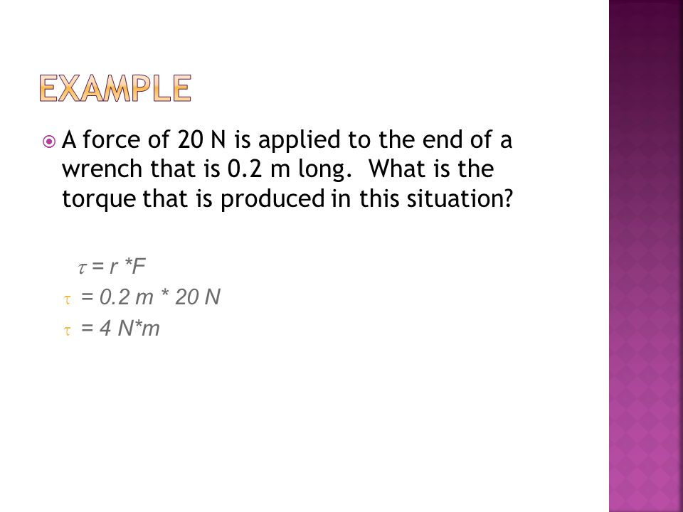  A force of 20 N is applied to the end of a wrench that is 0.2 m long.