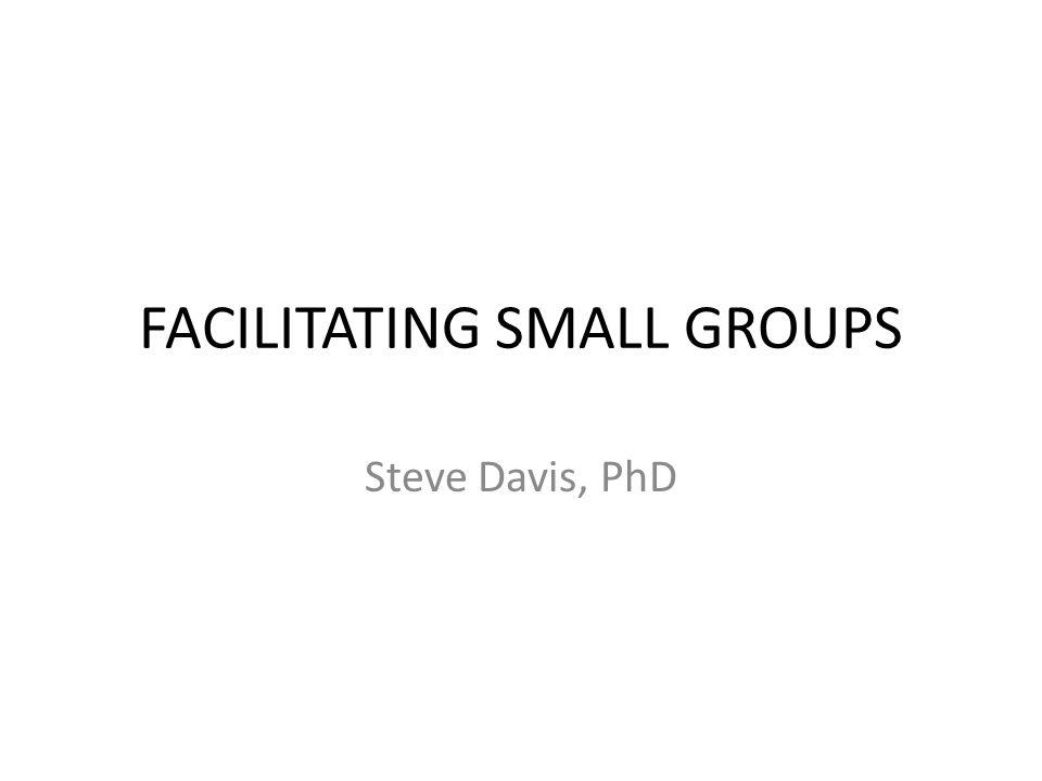 FACILITATING SMALL GROUPS Steve Davis, PhD