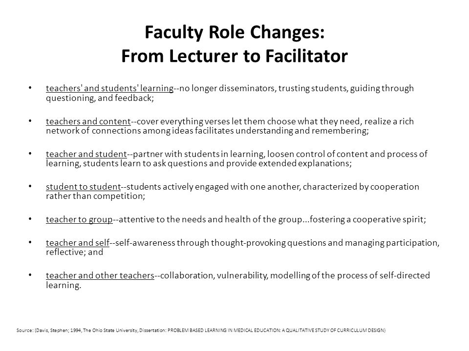 Faculty Role Changes: From Lecturer to Facilitator teachers and students learning--no longer disseminators, trusting students, guiding through questioning, and feedback; teachers and content--cover everything verses let them choose what they need, realize a rich network of connections among ideas facilitates understanding and remembering; teacher and student--partner with students in learning, loosen control of content and process of learning, students learn to ask questions and provide extended explanations; student to student--students actively engaged with one another, characterized by cooperation rather than competition; teacher to group--attentive to the needs and health of the group...fostering a cooperative spirit; teacher and self--self-awareness through thought-provoking questions and managing participation, reflective; and teacher and other teachers--collaboration, vulnerability, modelling of the process of self-directed learning.