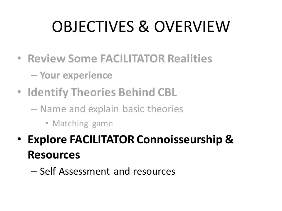OBJECTIVES & OVERVIEW Review Some FACILITATOR Realities – Your experience Identify Theories Behind CBL – Name and explain basic theories Matching game