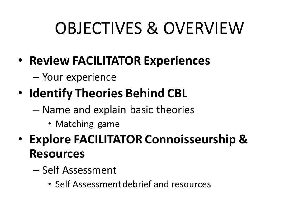 OBJECTIVES & OVERVIEW Review FACILITATOR Experiences – Your experience Identify Theories Behind CBL – Name and explain basic theories Matching game Explore FACILITATOR Connoisseurship & Resources – Self Assessment Self Assessment debrief and resources