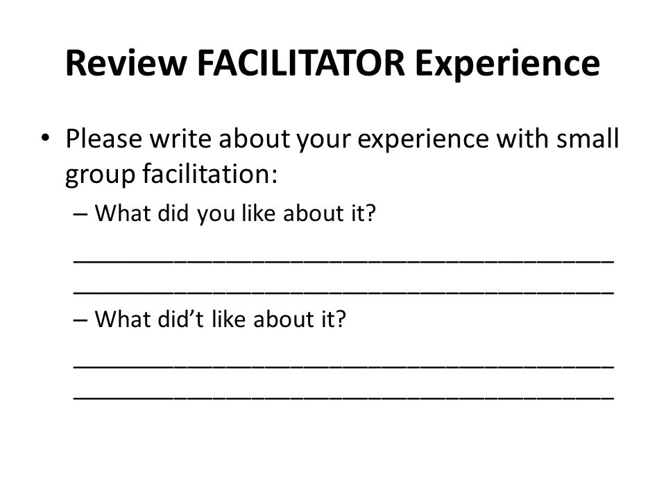 Review FACILITATOR Experience Please write about your experience with small group facilitation: – What did you like about it __________________________________________ – What did't like about it __________________________________________