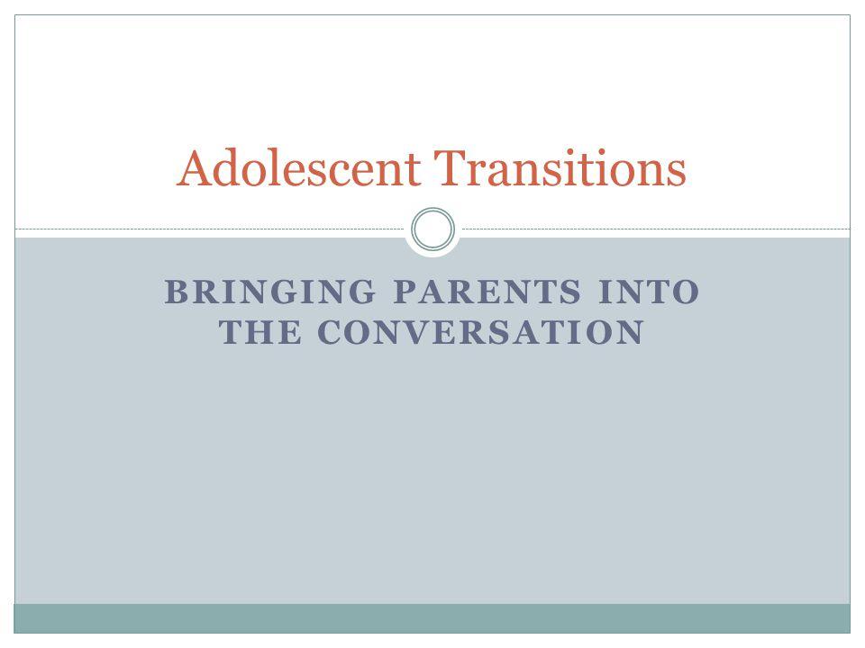 BRINGING PARENTS INTO THE CONVERSATION Adolescent Transitions