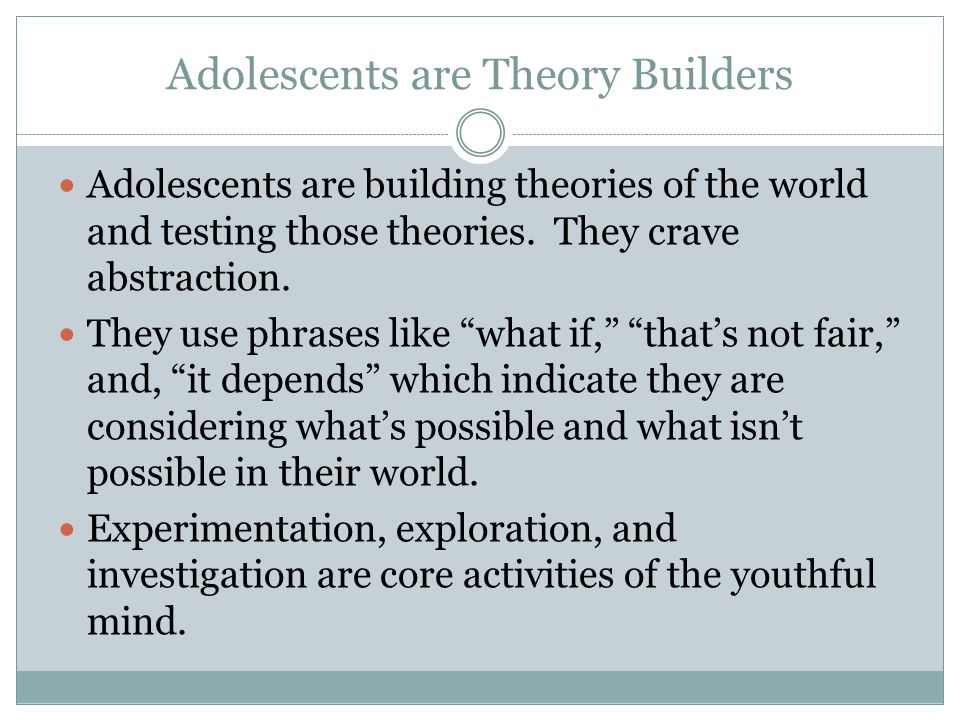 Adolescents are Theory Builders Adolescents are building theories of the world and testing those theories.