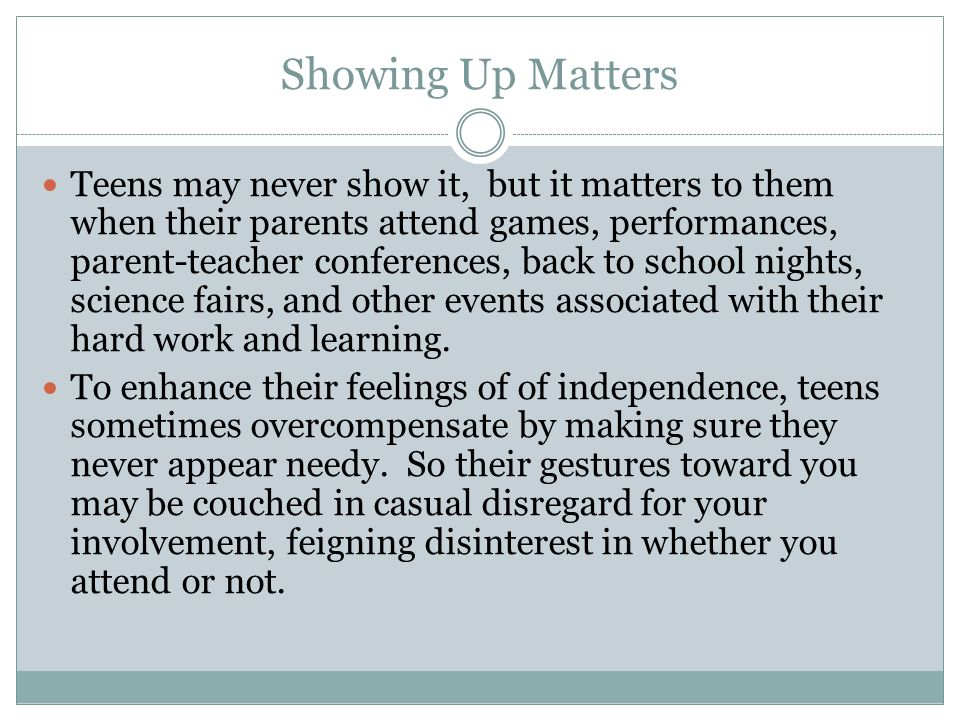 Showing Up Matters Teens may never show it, but it matters to them when their parents attend games, performances, parent-teacher conferences, back to school nights, science fairs, and other events associated with their hard work and learning.