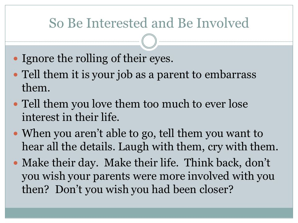 So Be Interested and Be Involved Ignore the rolling of their eyes.