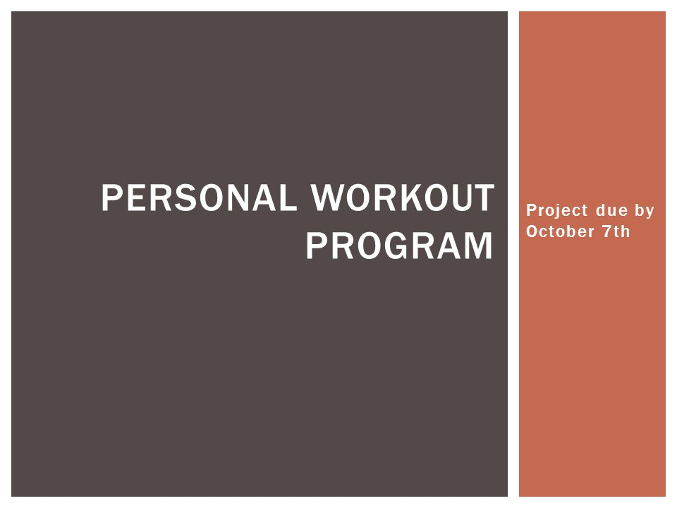 Project due by October 7th PERSONAL WORKOUT PROGRAM