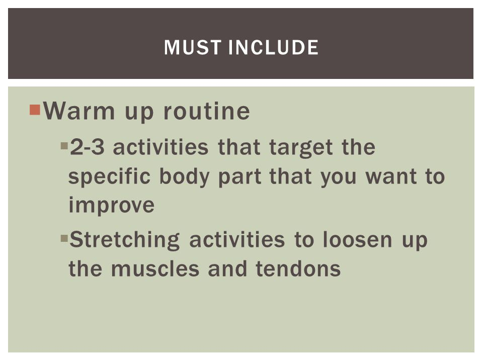  Warm up routine  2-3 activities that target the specific body part that you want to improve  Stretching activities to loosen up the muscles and te