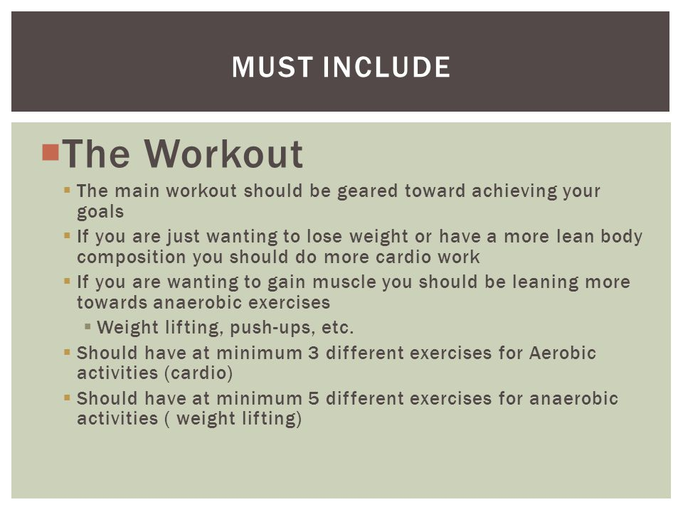  The Workout  The main workout should be geared toward achieving your goals  If you are just wanting to lose weight or have a more lean body composition you should do more cardio work  If you are wanting to gain muscle you should be leaning more towards anaerobic exercises  Weight lifting, push-ups, etc.