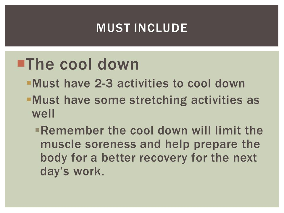  The cool down  Must have 2-3 activities to cool down  Must have some stretching activities as well  Remember the cool down will limit the muscle soreness and help prepare the body for a better recovery for the next day's work.