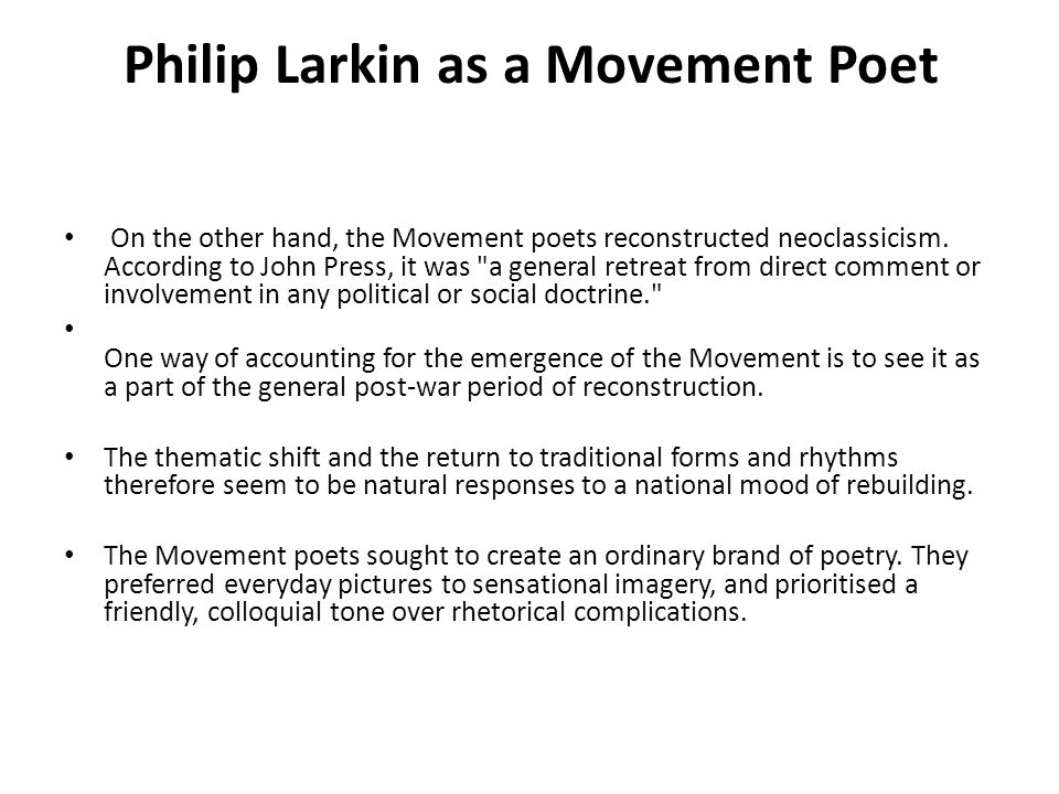 Philip Larkin as a Movement Poet Larkin privately reveals to him what should be his aesthetic theory: I feel we have got the method right – plain language, absence of posturings, sense of proportion, humour, abandonment of the dithyrambic ideal – and are waiting for the matter: a fuller and more sensitive response to life as it appears from day to day. Antithetical to Romanticism, Larkin rejects the famous dichotomy of Keats s Ode on a Grecian Urn. I have always believed, he writes, that beauty is beauty, truth truth, that is not all ye know on earth nor all ye need to know. He thus briskly separates the realms that Keats held in ambiguous balance.