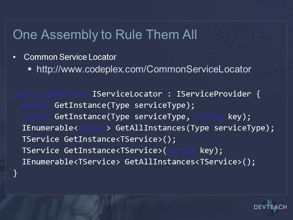 One Assembly to Rule Them All Common Service Locator  http://www.codeplex.com/CommonServiceLocator public interface IServiceLocator : IServiceProvider { object GetInstance(Type serviceType); object GetInstance(Type serviceType, string key); IEnumerable GetAllInstances(Type serviceType); TService GetInstance (); TService GetInstance (string key); IEnumerable GetAllInstances (); }
